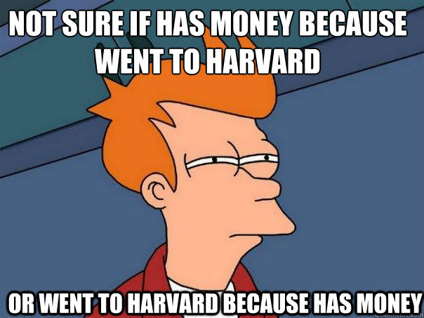 not sure if has money because went to harvard or went to har - Futurama Fry