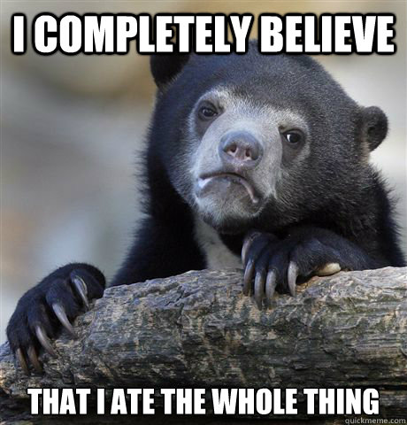 i completely believe that i ate the whole thing - Confession Bear