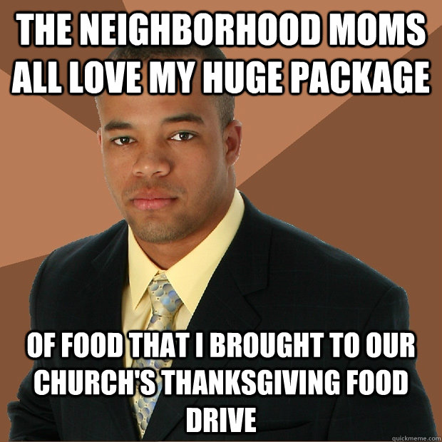 the neighborhood moms all love my huge package of food that  - Successful Black Man