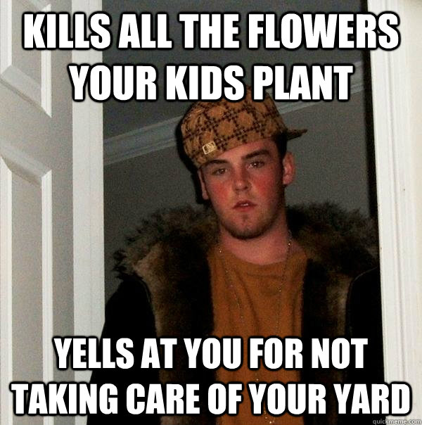 kills all the flowers your kids plant yells at you for not t - Scumbag Steve