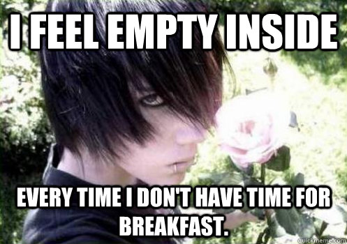 i feel empty inside every time i dont have time for breakfa - Misunderstood Emo Kid