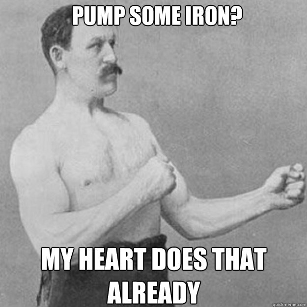 pump some iron my heart does that already - overly manly man
