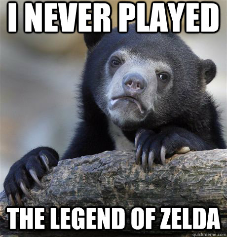 i never played the legend of zelda - Confession Bear