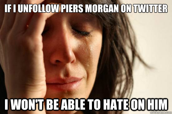 if i unfollow piers morgan on twitter i wont be able to hat - First World Problems