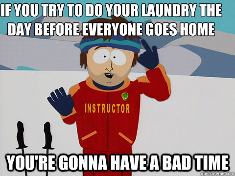 if you try to do your laundry the day before everyone goes h - Youre gonna have a bad time