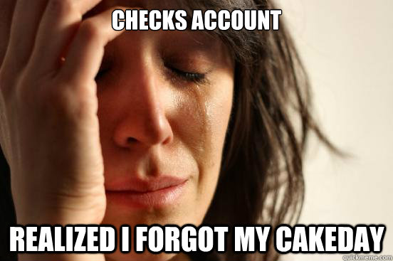 checks account realized i forgot my cakeday  - First World Problems