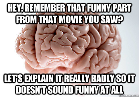 hey remember that funny part from that movie you saw lets - Scumbag Brain