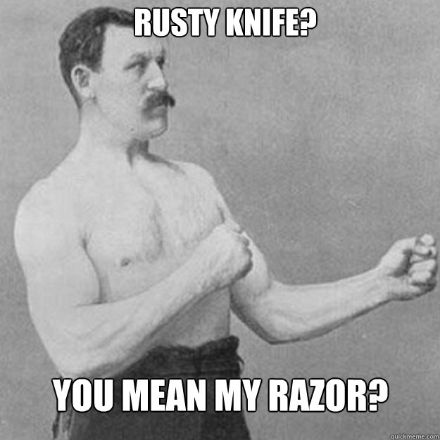 rusty knife you mean my razor - overly manly man