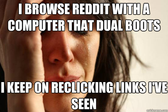 i browse reddit with a computer that dual boots i keep on re - First World Problems