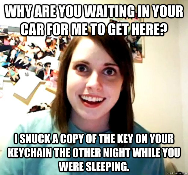 why are you waiting in your car for me to get here i snuck  - Overly Attached Girlfriend