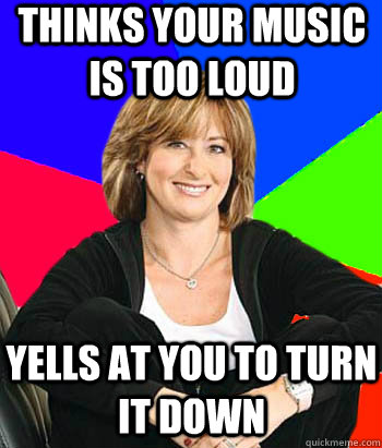 thinks your music is too loud yells at you to turn it down - Sheltering Suburban Mom