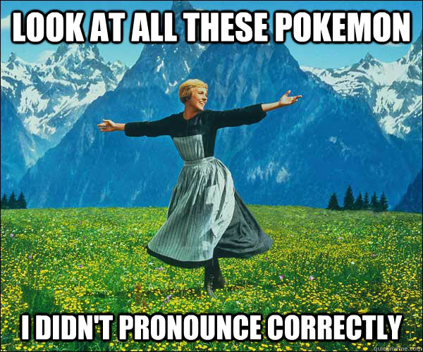 look at all these pokemon i didnt pronounce correctly - Sound of Music