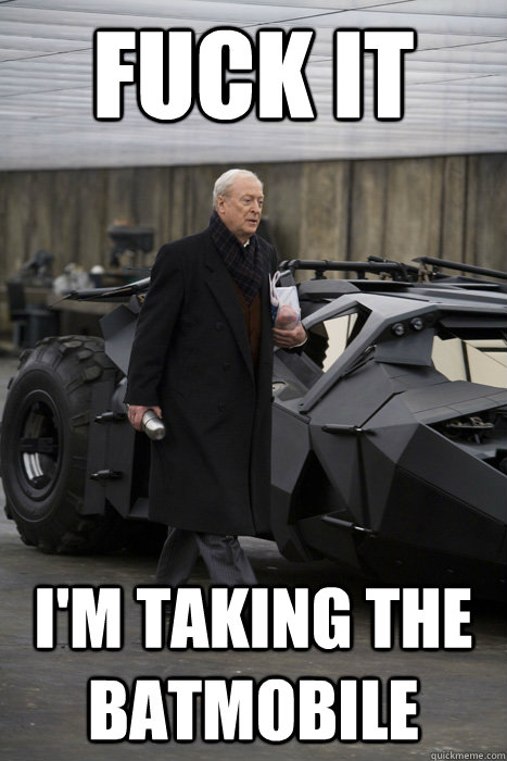 fuck it im taking the batmobile  -