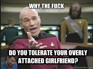 why the fuck do you tolerate your overly attached girlfriend - Annoyed Picard