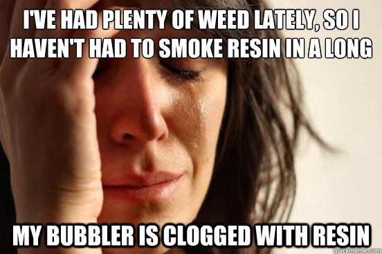 ive had plenty of weed lately so i havent had to smoke re - First World Problems