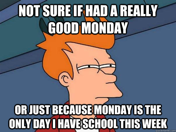 not sure if had a really good monday or just because monday  - Futurama Fry