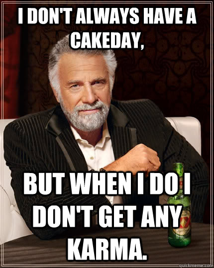 i dont always have a cakeday but when i do i dont get any - The Most Interesting Man In The World