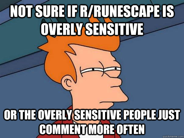 not sure if rrunescape is overly sensitive or the overly se - Futurama Fry