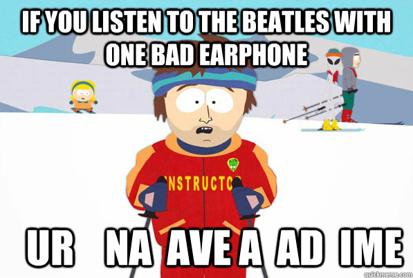 if you listen to the beatles with one bad earphone ur  - bad time
