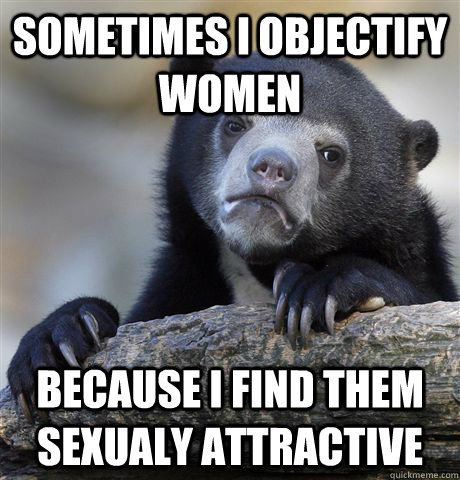 sometimes i objectify women because i find them sexualy attr - Confession Bear
