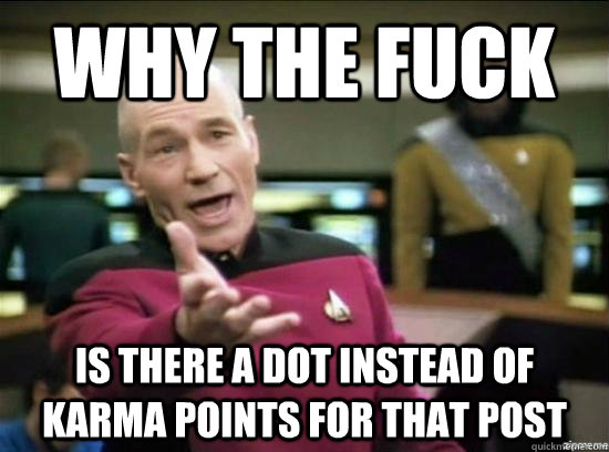 why the fuck is there a dot instead of karma points for that - Annoyed Picard HD