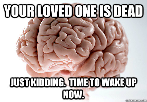 your loved one is dead just kidding time to wake up now - Scumbag Brain