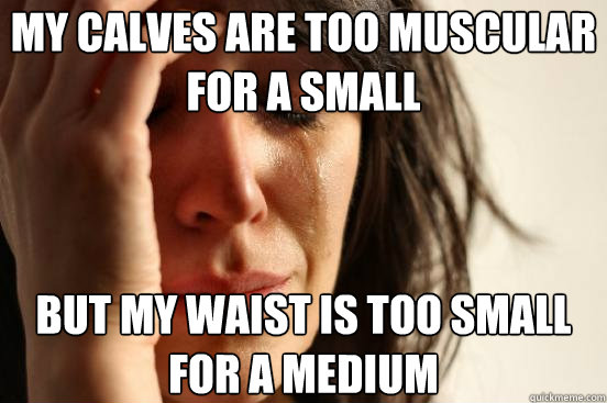 my calves are too muscular for a small but my waist is too s - First World Problems