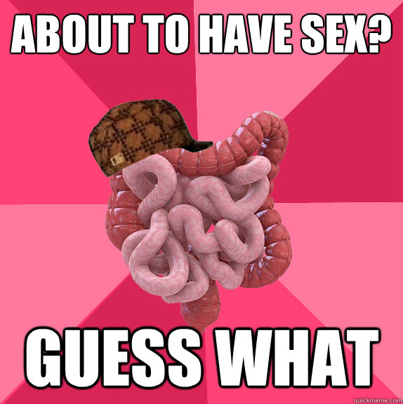 about to have sex guess what - Scumbag Intestines