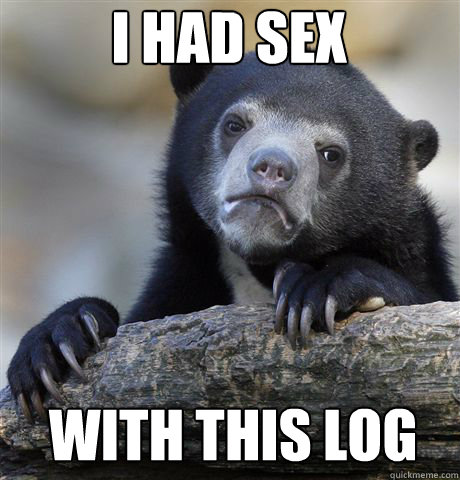 i had sex with this log - Confession Bear