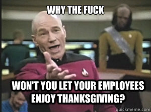 why the fuck wont you let your employees enjoy thanksgiving - Annoyed Picard