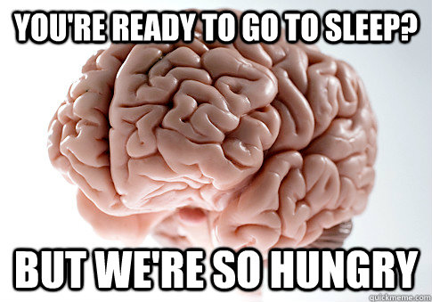 youre ready to go to sleep but were so hungry - Scumbag Brain