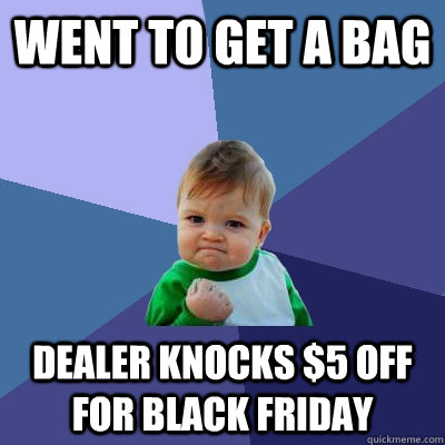 went to get a bag dealer knocks 5 off for black friday - Success Kid