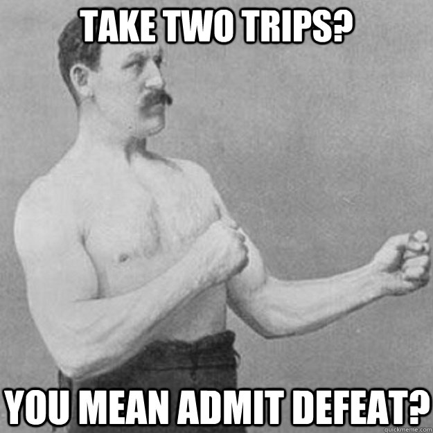 take two trips you mean admit defeat - overly manly man