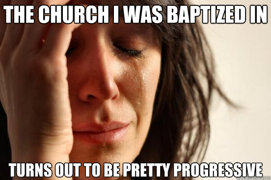 the church i was baptized in turns out to be pretty progress - First World Problems