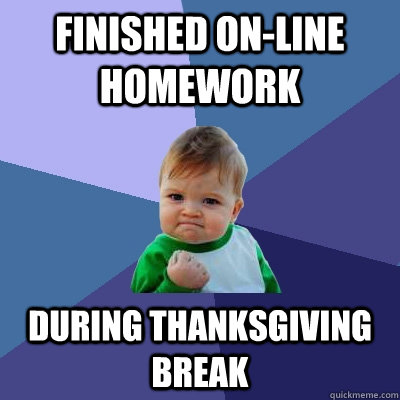 finished online homework during thanksgiving break - Success Kid