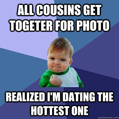 all cousins get togeter for photo realized im dating the ho - Success Kid