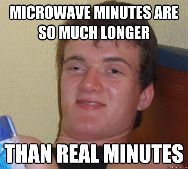 microwave minutes are so much longer than real minutes - 10 Guy