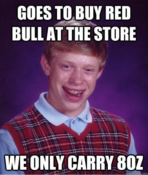 goes to buy red bull at the store we only carry 8oz - Bad Luck Brian