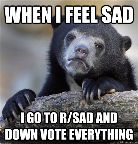 when i feel sad i go to rsad and down vote everything - Confession Bear
