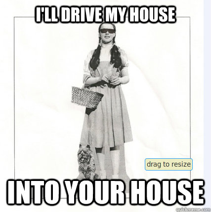 ill drive my house into your house - Dorthy