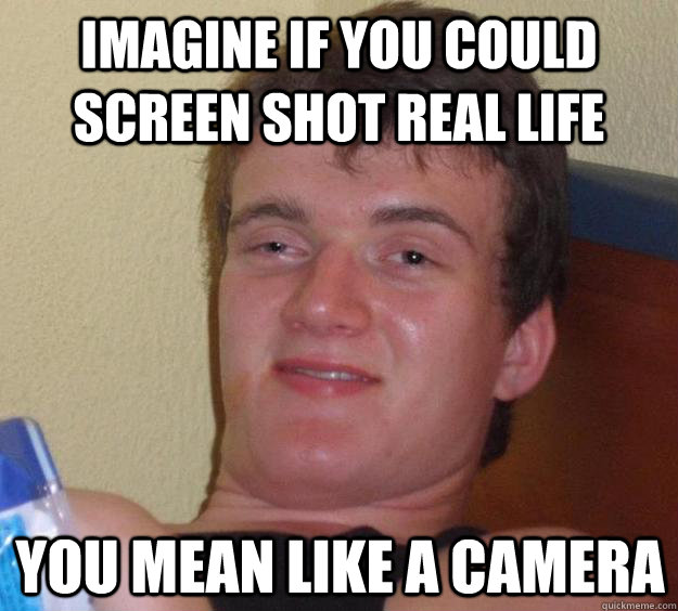 imagine if you could screen shot real life you mean like a c - 10 Guy