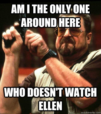 am i the only one around here who doesnt watch ellen - Angry walter
