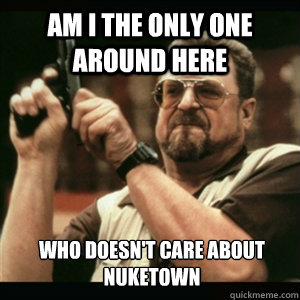 am i the only one around here who doesnt care about nuketow - Am I The Only One Round Here