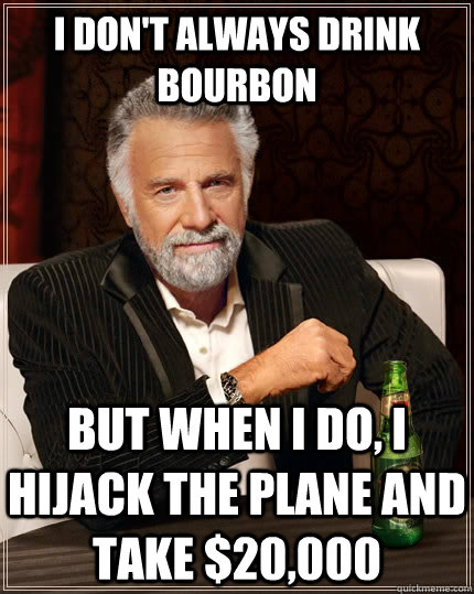 i dont always drink bourbon but when i do i hijack the pla - The Most Interesting Man In The World