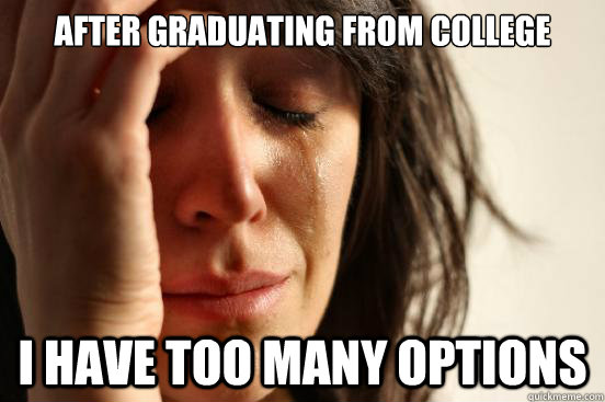 after graduating from college i have too many options - First World Problems