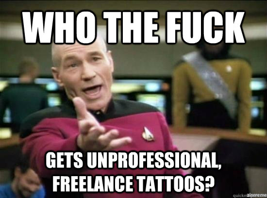 who the fuck gets unprofessional freelance tattoos  - Annoyed Picard HD