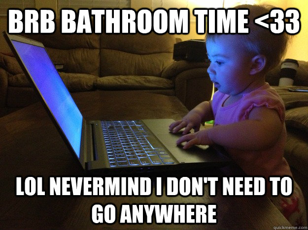 brb bathroom time 33 lol nevermind i dont need to go anywh - Blogger Baby