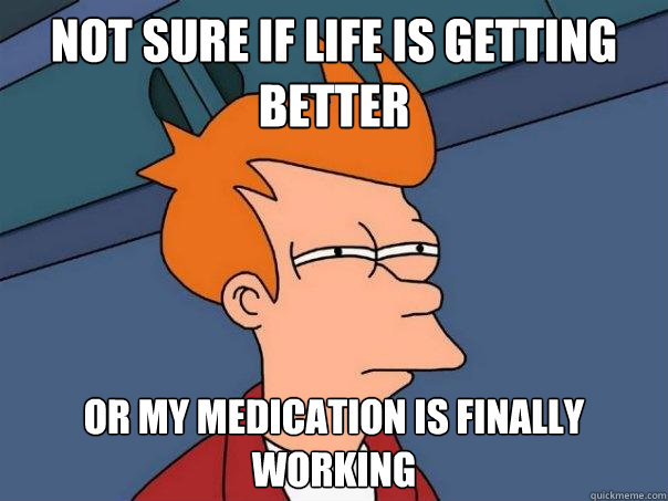 not sure if life is getting better or my medication is final - Futurama Fry