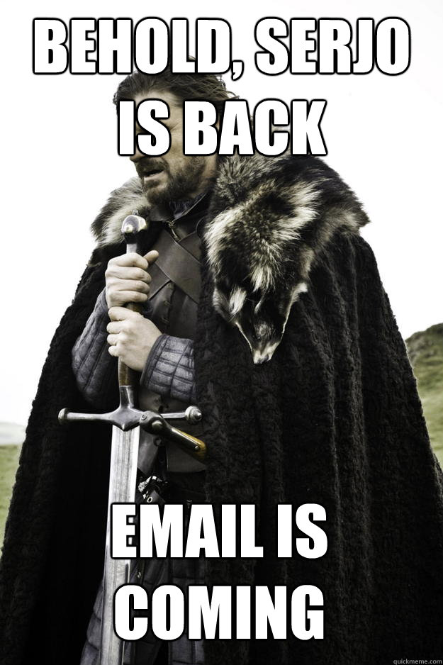 behold serjo is back email is coming - Winter is coming