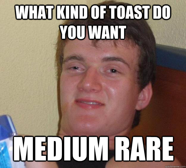 what kind of toast do you want medium rare - 10 Guy